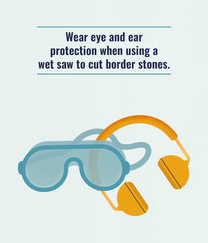 Make sure to wear eye and ear protection when using a wet saw to cut border stones for your paved area.